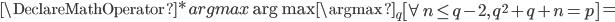 { \DeclareMathOperator*{argmax}{\arg\max} \displaystyle \argmax_q \left[\forall n \le q-2,\, q^2+q+n = p \right] = }