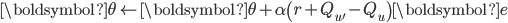 { \displaystyle \boldsymbol{\theta} \leftarrow \boldsymbol{\theta} + \alpha \left( r + Q_{u'} - Q_{u} \right) \boldsymbol{e} }