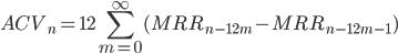 { \displaystyle ACV_{n} =12 \sum_{m = 0}^{\infty} (MRR_{n - 12 m} - MRR_{n - 12 m - 1}) }