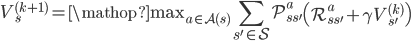{ \displaystyle V^{(k+1)}_s = \mathop{\mbox{max}}_{a \in \mathcal{A}(s)} \sum_{s' \in \mathcal{S}} \mathcal{P}^a_{ss'} \left( \mathcal{R}^a_{ss'} + \gamma V^{(k)}_{s'} \right) }