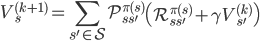 { \displaystyle V^{(k+1)}_s = \sum_{s' \in \mathcal{S}} \mathcal{P}^{\pi(s)}_{ss'} \left( \mathcal{R}^{\pi(s)}_{ss'} + \gamma V^{(k)}_{s'} \right) }