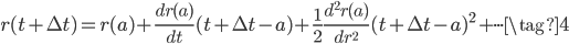{ \displaystyle r(t+ \Delta t)=r(a)+\frac{dr(a)}{dt}(t+ \Delta t -a)+\frac{1}{2}\frac{d^{2}r(a)}{dr^{2}}(t+ \Delta t -a)^{2}+\cdot \cdot \cdot \tag{4} }