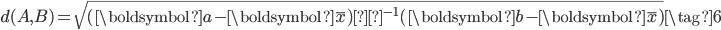 {\begin{align} d(A,B) = \sqrt{(\boldsymbol{a}-\boldsymbol{\bar{x}})Σ^{-1}(\boldsymbol{b}-\boldsymbol{\bar{x}})} \tag{6} \end{align}}