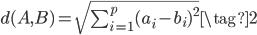 {\begin{align} d(A,B) = \sqrt{\sum_{i=1}^{p}(a_i - b_i)^2}  \tag{2} \end{align}}