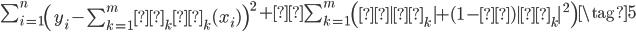 {\begin{eqnarray} \sum_{i=1}^{n} \left( y_i -\sum_{k=1}^{m} β_k φ_k (x_i) \right)^2 + λ \sum_{k=1}^{m} \left(α β_k  + (1-α) β_k ^2\right)  \tag{5} \end{eqnarray}}