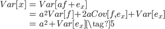 {\begin{eqnarray} Var[x] &=& Var[af+e_x] \\              &=& a^2 Var[f] + 2a Cov[f,e_x] + Var[e_x] \\              &=& a^2 + Var[e_x] \tag{5}  \end{eqnarray}}
