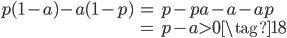 {\begin{eqnarray} p(1-a) - a(1-p) &=& p-pa-a-ap  \\                        &=&  p- a > 0  \tag{18}\end{eqnarray}}