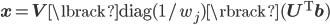 {\bf x} = {\bf V}\lbrack \mathrm{diag}(1 / w_{j}) \rbrack ({\bf U}^{\rm T} {\bf b})