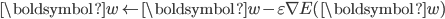 {\displaystyle \boldsymbol{w} \leftarrow \boldsymbol{w} - \varepsilon \nabla E ( \boldsymbol{w} ) }