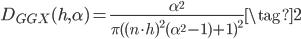 {\displaystyle D_{GGX}(h,\alpha) = \frac{\alpha ^{2}}{\pi ( (n \cdot h)^{2}(\alpha ^{2}-1)+1)^{2}} \tag{2} }