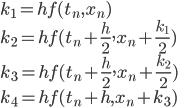 {\displaystyle k_1=h f(t_n, x_n)\\ k_2=h f(t_n+\frac{h}{2}, x_n+\frac{k_1}{2} )\\ k_3=h f(t_n+\frac{h}{2}, x_n+\frac{k_2}{2} )\\ k_4=h f(t_n+h, x_n+k_3 )\\ }