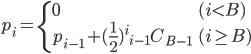 {\displaystyle p_i = \left\{ \begin{array}{ll}   0 & (i < B) \\   p_{i-1} + (\frac{1}{2})^i {}_{i-1}C_{B-1} & (i \ge B) \end{array} \right. }