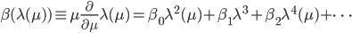 {\displaystyle \beta(\lambda(\mu)) \equiv \mu\frac{\partial}{\partial\mu}\lambda(\mu) = \beta_0\lambda^2(\mu) + \beta_1\lambda^3 + \beta_2\lambda^4(\mu) + \cdots}