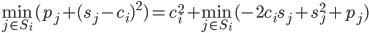 {\displaystyle \min_{j \in S_i} ( p_j + (s_j - c_i)^2) = c_i^2 + \min_{j \in S_i} (-2c_is_j + s_j^2 + p_j)}