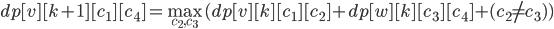 {\displaystyle dp[v][k+1][c_1][c_4] = \max_{c_2, c_3}(dp[v][k][c_1][c_2] + dp[w][k][c_3][c_4] + (c_2 \neq c_3))}