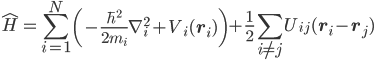 {\displaystyle\hat{H} = \sum_{i=1}^N\left(-\frac{\hbar^2}{2m_i}\mathbf{\nabla}_i^2 + V_i(\mathbf{r}_i)\right) + \frac{1}{2}\sum_{i \neq j}U_{ij}(\mathbf{r}_i - \mathbf{r}_j)}