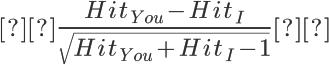 {\huge \frac { Hit_{You}-Hit_I }{\sqrt {Hit_{You}+Hit_I-1}}  }