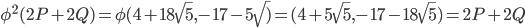 {\phi}^{2} (2P+2Q) = \phi (4 +18 \sqrt {5}, -17 -5 \sqrt) = (4 + 5 \sqrt {5}, -17 -18 \sqrt {5}) = 2P+2Q