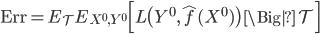 {\rm Err} = E_{\mathcal{T}} E_{X^0, Y^0} \Bigl[ L\bigl( Y^0, \hat{f}(X^0) \bigr) \, \Big| \, \mathcal{T} \Bigr]