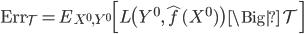 {\rm Err}_{\mathcal{T}} = E_{X^0, Y^0} \Bigl[ L\bigl( Y^0, \hat{f}(X^0) \bigr) \, \Big| \, \mathcal{T} \Bigr]