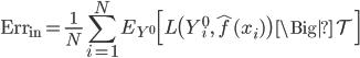{\rm Err}_{\rm in} = \displaystyle \frac{1}{N} \sum_{i=1}^N E_{Y^0} \Bigl[ L\bigl( Y_i^0, \hat{f}(x_i) \bigr)  \, \Big| \, \mathcal{T} \Bigr]