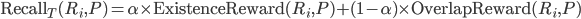 {\rm Recall}_T(R_i, P) = \alpha \times {\rm ExistenceReward}(R_i, P) + (1 - \alpha) \times {\rm OverlapReward}(R_i, P)