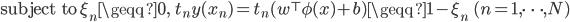{\rm subject \, to} \; \quad \xi_n \geqq 0 , \; \; t_n y(x_n) = t_n ( w^{\top} \phi(x) + b) \geqq 1 - \xi_n \; \quad (n = 1, \cdots , N)