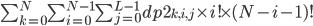 {\sum_{k=0}^{N} \sum_{i=0}^{N-1} \sum_{j=0}^{L-1} dp2_{k, i, j} \times i! \times (N-i-1)!}