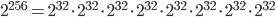 {2} ^ {256} = {2} ^ {32} \cdot {2} ^ {32} \cdot {2} ^ {32} \cdot {2} ^ {32} \cdot {2} ^ {32} \cdot {2} ^ {32} \cdot {2} ^ {32} \cdot {2} ^ {32}