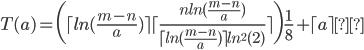 {T(a) = \bigg( \lceil ln (\frac{m-n}{a}) \rceil \lceil \frac{n ln(\frac{m-n}{a})}{\lceil ln(\frac{m-n}{a}) \rceil ln^{2}(2)} \rceil \bigg) \frac{1}{8} + \lceil a \rceil τ}