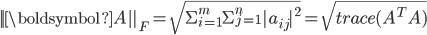 || \boldsymbol{A}||_F = \sqrt{\Sigma_{i=1}^m \Sigma_{j=1}^n |a_{ij}|^2  } = \sqrt{ trace(A^T A) }