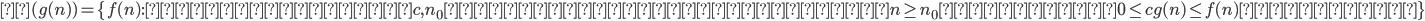 Ω(g(n)) = \{ f(n):ある正の定数c,n_0が存在して、すべてのn\geq n_0に対して0 \leq cg(n) \leq f(n)を満たす \}