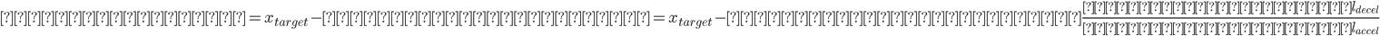 減速開始距離=x_{target}-減速に要する距離=x_{target}-加速に要する距離× \frac{減速に要する距離l_{decel}}{加速に要する距離l_{accel}}