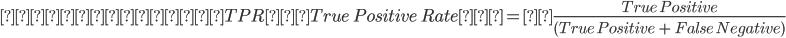 真陽性率(TPR:True \ Positive \ Rate)=\frac{True \ Positive}{({True \ Positive} \ + \ {False \ Negative})}