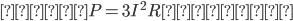 電力 P=3I^{2}R(W)