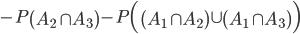 - P \left( A_2 \cap A_3 \right) - P \Bigl( \left( A_1 \cap A_2 \right) \cup \left( A_1 \cap A_3 \right) \Bigr)