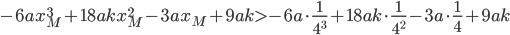-6ax_M^{3} + 18akx_M^{2} - 3ax_M + 9ak > -6a \cdot \frac{1}{4^{3}} + 18ak \cdot \frac{1}{4^{2}} - 3a \cdot \frac{1}{4} + 9ak