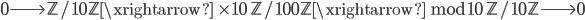 0 \longrightarrow \mathbb{Z}/10\mathbb{Z} \xrightarrow{\; \times 10 \;} \mathbb{Z}/100\mathbb{Z} \xrightarrow{\; \bmod{10} \;} \mathbb{Z}/10\mathbb{Z} \longrightarrow 0
