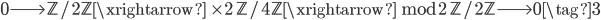 0 \longrightarrow \mathbb{Z}/2\mathbb{Z} \xrightarrow{\; \times 2 \;} \mathbb{Z}/4\mathbb{Z} \xrightarrow{\; \bmod{2} \;} \mathbb{Z}/2\mathbb{Z} \longrightarrow 0 \tag{3}