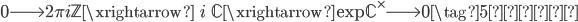 0 \longrightarrow 2\pi i \mathbb{Z} \xrightarrow{\;\;i\;\;} \mathbb{C} \xrightarrow{\exp} \mathbb{C}^\times \longrightarrow 0 \tag{5再掲}
