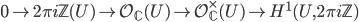 0 \to 2\pi i \mathbb{Z}(U) \to \mathcal{O}_{\mathbb{C}}(U) \to \mathcal{O}_{\mathbb{C}}^\times(U) \to H^1(U, 2\pi i \mathbb{Z})
