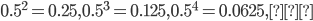 0.5^2=0.25 , 0.5^3=0.125 , 0.5^4=0.0625 , …