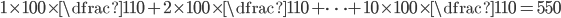 1\times100\times\dfrac{1}{10}+2\times100\times\dfrac{1}{10}+\cdots + 10\times100\times\dfrac{1}{10} = 550