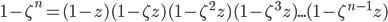1- \zeta^{n} = (1 - z) (1 - \zeta z) ( 1 - \zeta^{2} z)(1 - \zeta^{3} z) ... (1 - \zeta^{n-1} z)