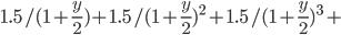 1.5 / (1+ \frac{y}{2}) + 1.5 / (1+ \frac{y}{2})^2 +1.5 / (1+ \frac{y}{2})^3 +
