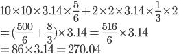 10\times 10\times 3.14 \times \frac{5}{6}+2\times 2\times 3.14 \times \frac{1}{3} \times 2 \\   =(\frac{500}{6} + \frac{8}{3}) \times 3.14 = \frac{516}{6} \times 3.14 \\   =86 \times 3.14 = 270.04