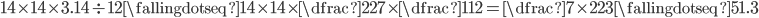 14 \times 14 \times 3.14 \div 12 \fallingdotseq 14 \times 14 \times \dfrac{22}{7} \times \dfrac{1}{12} = \dfrac{7 \times 22}{3} \fallingdotseq 51.3