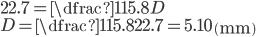 22.7 = \dfrac{115.8}{D} \\D = \dfrac{115.8}{22.7} = 5.10 \,\left(\mathrm {mm} \right)
