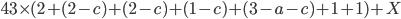 43 \times (2+(2-c)+(2-c)+(1-c)+(3-a-c)+1+1)+X
