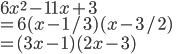 6x^2 - 11x + 3 \\= 6(x-1/3)(x-3/2) \\=(3x-1)(2x-3)